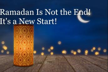 Ramadan Is Not the End! It's a New Start!